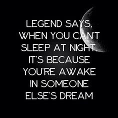 Legend says, when you can't sleep at night,it's because your awake in ...