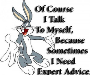 Of course I talk to myself, Because sometimes I need expert advice.