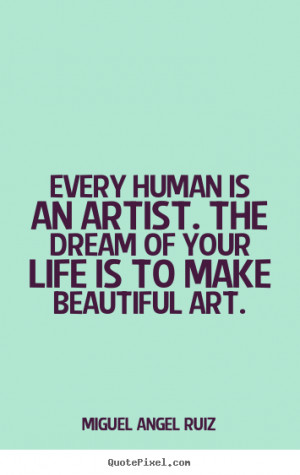 ... quotes about life - Every human is an artist. the dream of your life