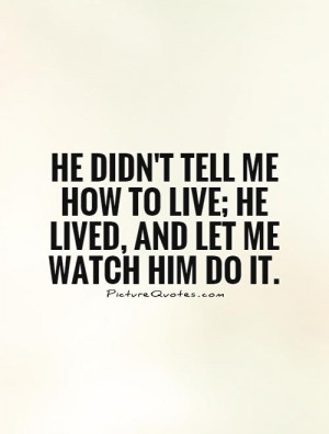 He didn't tell me how to live; he lived, and let me watch him do it ...