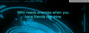 Who needs enemies when you have friends Profile Facebook Covers