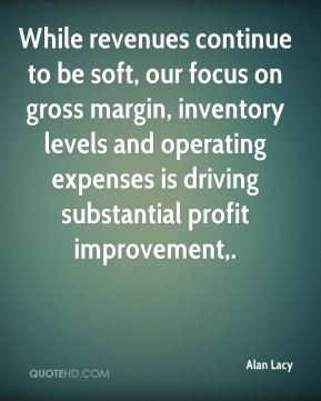Alan Lacy - While revenues continue to be soft, our focus on gross ...