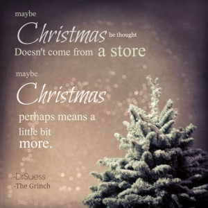 This is a favorite quote of mine from The Grinch Who Stole Christmas ...