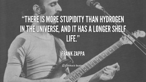 There is more stupidity than hydrogen in the universe, and it has a ...