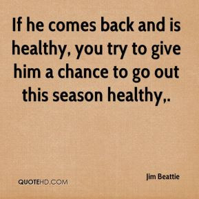 ... healthy, you try to give him a chance to go out this season healthy