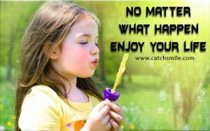 What Happen No Matter What Happen - Enjoy your Life | All Quot