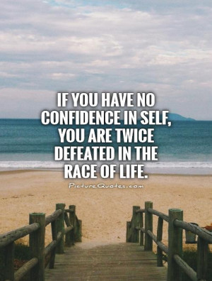 If you have no confidence in self, you are twice defeated in the race ...
