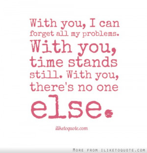 With you, I can forget all my problems. With you, time stands still ...