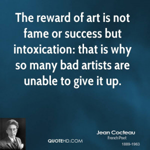 The reward of art is not fame or success but intoxication: that is why ...