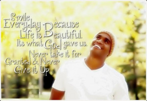 Smile everyday because Life is Beautiful. Its what GOD gave us. Never ...