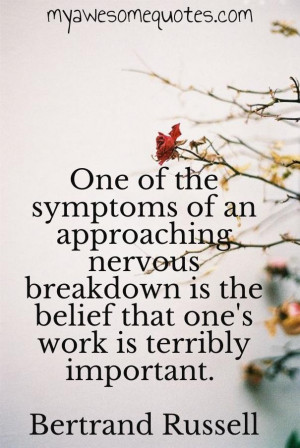 One of the symptoms of an approaching nervous breakdown is the belief ...