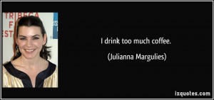 drink too much coffee. - Julianna Margulies