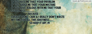 YOU HATE ME THAT YOUR PROBLEM IF YOU JUDGE ME THAT YOUR MISTAKEIF YOU ...