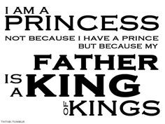 ... have a prince… but because my Father is a King of Kings. :) More