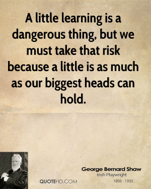 little learning is a dangerous thing, but we must take that risk ...