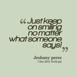 Quotes Picture: just keep on smiling no matter what someone says!