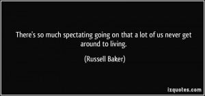 ... going on that a lot of us never get around to living. - Russell Baker