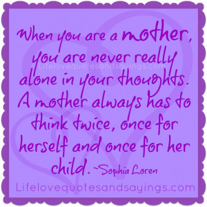 are a mother, you are never really alone in your thoughts. A mother ...