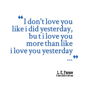 Quotes Picture: i dont love you like i did yesterday, bu t i love you ...