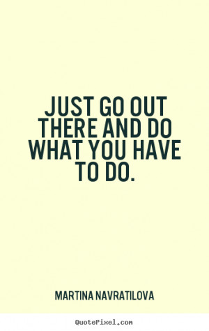 ... quotes - Just go out there and do what you have to do. - Motivational