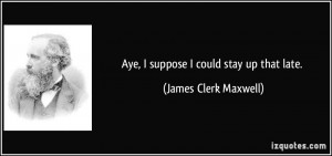 Aye, I suppose I could stay up that late. - James Clerk Maxwell