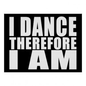 Funny Quote Dancers : I Dance Therefore I Am Print