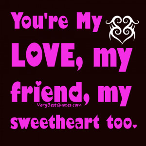 ... Love quotes & Sayings - You're My Love, my friend, my sweetheart too