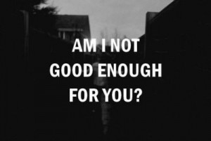 not good enough for you good enough questions heartbreak sad black and ...