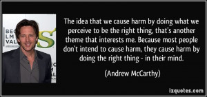 ... cause harm, they cause harm by doing the right thing - in their mind