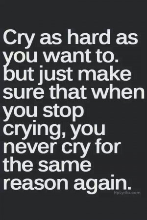 Cry as hard as you want to. But just make sure that when you stop ...