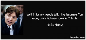 ... like language. You know, Linda Richman spoke in Yiddish. - Mike Myers