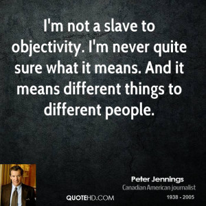 not a slave to objectivity. I'm never quite sure what it means ...