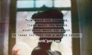 Pain makes you stronger. Tears makes you braver. Heartbreak makes you ...