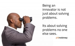 Being an innovator is not just about solving problems. It's about ...