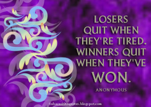 Losers quit when they're tired. Winners quit when they've won.