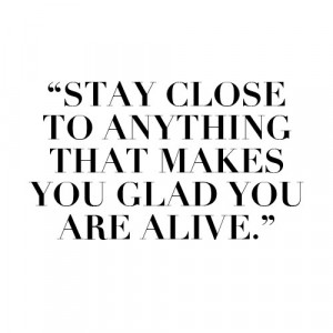 Stay Close To Anything That Makes You Glad You Are Alive: Quote About ...