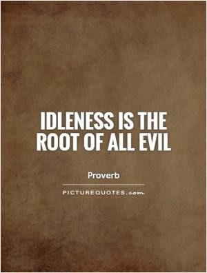 Idleness is the root of all evil
