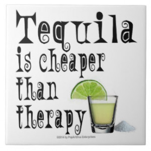 CERAMIC TILES, TEQUILA IS CHEAPER THAN THERAPY