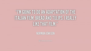 going to do an adaptation of the Italian film, Bread and Tulips. I ...