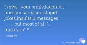 miss ..your smile,laughter, humour,sarcasm ,stupid jokes,insults ...