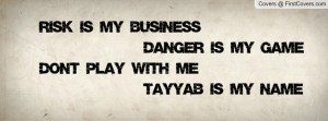 ... Is My Business Danger Is My Game Don't Play With Me Tayyab Is My Name