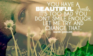 You have a beautiful smile. It's too bad you don't smile enough. Let ...