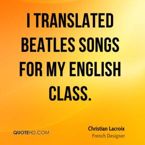 Christian Lacroix - I translated Beatles songs for my English class.
