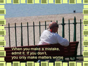 When you make a mistake, admit it. If you don't, you only make matters ...