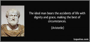 The ideal man bears the accidents of life with dignity and grace ...