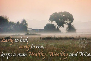 Early to bed, early to rise, keeps a man Healthy, Wealthy and Wise.