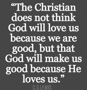 does not think God will love us because we are good, but that God ...