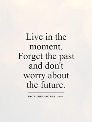 Live in the moment. Forget the past and don't worry about the future ...