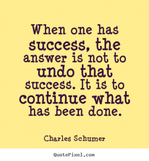 Charles Schumer image quotes - When one has success, the answer is not ...