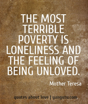 ... poverty is loneliness and the feeling of being unloved, ~ Mother